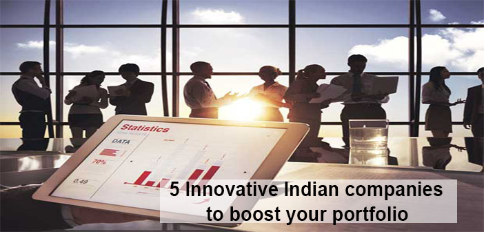 5 Innovative Indian companies to boost your portfolio