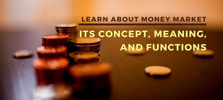 Learn about money market – its concept, meaning and functions