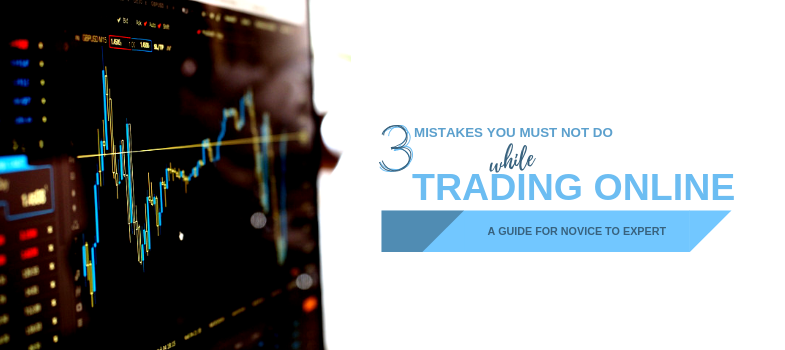 3 Mistakes you must not do while trading online – a guide for novice to expert