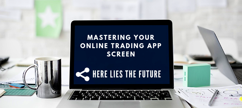 Mastering your online trading app screen - here lies the future