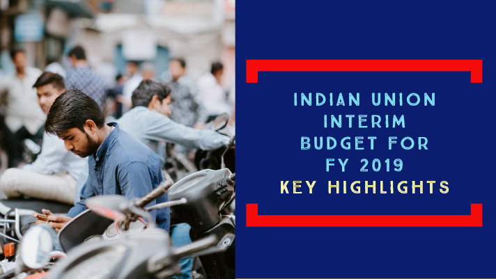 Indian Union Interim Budget for FY 2019 – Key Highlights