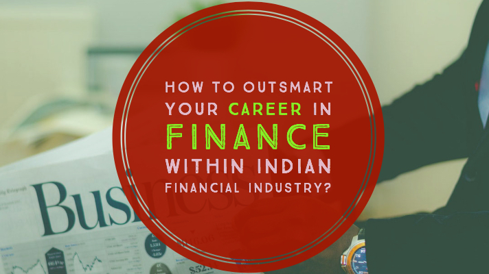 How to outsmart your career in finance within Indian financial industry?