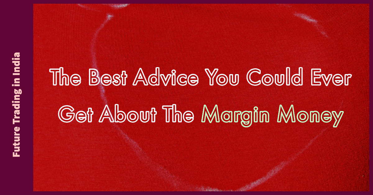The best advice you could ever get about the margin money for future trading in India